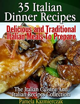 35 Italian Dinner Recipes – Delicious and Traditional Italian Meals To Prepare (The Italian Cuisine And Italian Recipes Collection Book 1) by [Kazmierczak, Pamela]