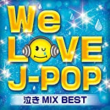 WE LOVE J‐POP 泣きMIX BEST
