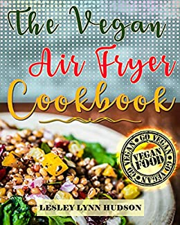 Vegan Air Fryer Cookbook: The Best Healthy, Delicious and Super Easy Vegan Recipes for Beginners, with Pictures, Calories & Nutritional Information, Cooking without Fat,  Weight Loss, Belly Fat Loss by [Hudson, Lesley Lynn]