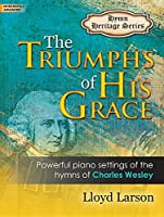 The Triumphs of His Grace: Powerful Piano Settings of the Hymns of Charles Wesley