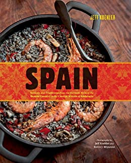 Spain: Recipes and Traditions from the Verdant Hills of the Basque Country to the Coastal Waters of Andalucia by [Koehler, Jeff]