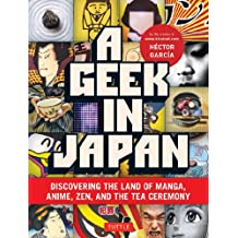 Geek in Japan: Discovering the Land of Manga, Anime, Zen, and the Tea Ceremony (Geek In...guides)
