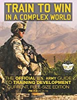 Train to Win in a Complex World: The Official Us Army Guide to Training Development. Fm 7-0 Tc 25-10 (Carlile Military Library)