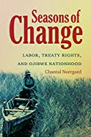 Seasons of Change: Labor, Treaty Rights, and Ojibwe Nationhood (First Peoples: New Directions in Indigenous Studies)