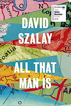 All That Man Is: Shortlisted for the Man Booker Prize 2016 by [Szalay, David]