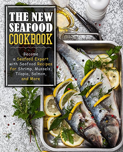 The New Seafood Cookbook: Become a Seafood Expert ...