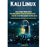 Kali Linux: Kali Linux Made Easy For Beginners And Intermediates; Step By Step With Hands On Projects (Including Hacking and