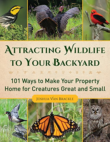 Attracting Wildlife to Your Backyard: 101 Ways to Make Your Property Home from Creatures Great and Small