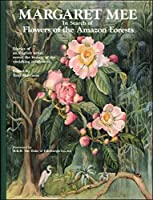 Margaret Mee in Search of Flowers of the Amazon Forests: In Search of Flowers of the Amazon Forests: Diaries of an English Artist Reveal the Beauty of the Vanishing Rainforest