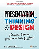 Presentation Thinking and Design: Create Better Presentations, Quicker