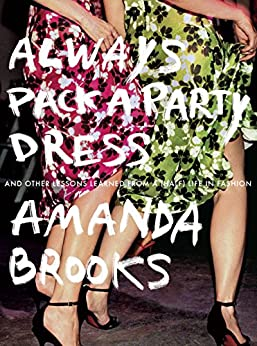 Always Pack a Party Dress: And Other Lessons Learned From a (Half) Life in Fashion by [Brooks, Amanda]