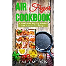 Air Fryer Cookbook(Includes Paleo, Vegan, Clean Eating, Low-fat, Bake, Roast, Grill, Healthy, Delicious, Tasty, Easy, Simple Cooking, Greek): A Healthier Frying Method with Countless Recipes