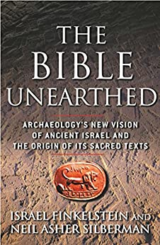 The Bible Unearthed: Archaeology's New Vision of Ancient Israel and the Origin of Sacred Texts by [Finkelstein, Israel, Silberman, Neil Asher]