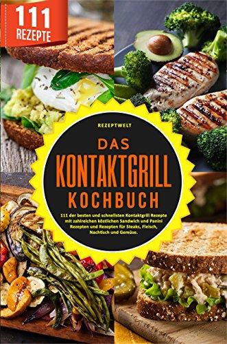 Das Kontaktgrill Kochbuch: 111 der besten und schnellsten Kontaktgrill Rezepte mit zahlreichen köstlichen Sandwich und Panini Rezepten und Rezepten für ... Nachtisch und Gemüse. (German Edition)