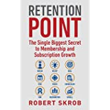 Retention Point: The Single Biggest Secret to Membership and Subscription Growth for Associations, SAAS, Publishers, Digital