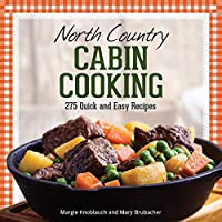 North Country Cabin Cooking: 275 Quick and Easy Recipes