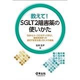 教えて! SGLT2阻害薬の使いかた〜Q&Aとケーススタディで学ぶ、糖尿病患者への適切で安全な使い方とその根拠
