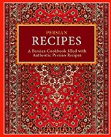 Persian Recipes: A Persian Cookbook Filled with Authentic Persian Recipes (2nd Edition)