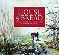 House of Bread: Poems and Paintings from a Prayer Journal