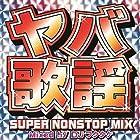 ヤバ歌謡 SUPER NONSTOP MIX~MIXED BY DJフクタケ