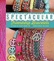 Spectacular Friendship Bracelets: A Step-by-Step Guide to 34 Sensational Designs