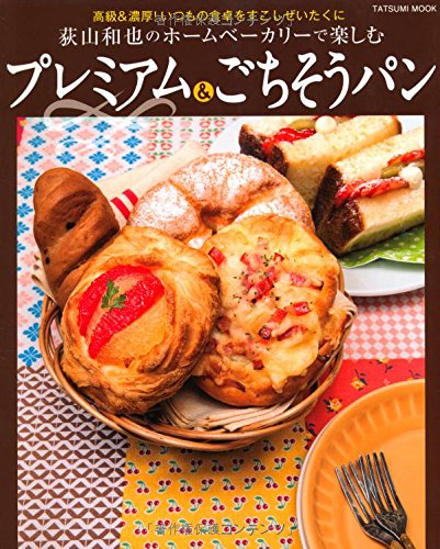 荻山和也のホームベーカリーで楽しむ プレミアム&ごちそうパン (タツミムック)