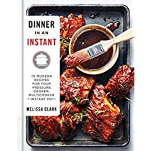 Dinner in an Instant: 75 Modern Recipes for Your Pressure Cooker, Multicooker, + Instant Pot
