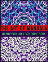 The Art Of Mandala Beauty fool Adult Coloring Book: Adult Coloring Book Featuring Beautiful Mandalas Designed to Soothe the Soul mandalas at midnight mandalas and more mandalas coloring books for adults