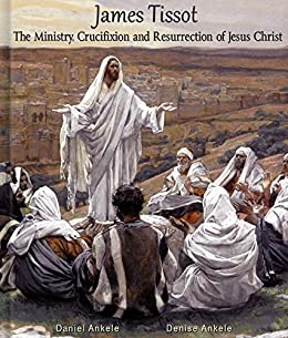 James Tissot: The Ministry, Crucifixion and Resurrection of Jesus Christ with Verse - 300 Watercolor Paintings - New Testament by [Ankele, Daniel, Ankele, Denise]