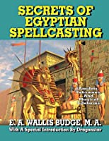 Secrets of Egyptian Spellcasting: Amulets, Talismans, and Magickal Lifeforms