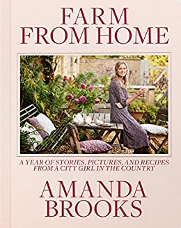 Farm from Home: A Year of Stories, Pictures, and Recipes from a City Girl in the Country by [Brooks, Amanda]