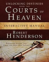 Unlocking Destinies from the Courts of Heaven: Dissolving Curses That Delay and Deny Our Futures: Interactive Manual