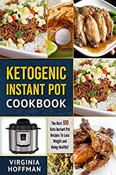 Ketogenic Instant Pot Cookbook: The best 100 Keto Instant Pot Recipes To Lose Weight and Being Healthy! by [Hoffman, Virginia]