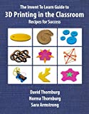 The Invent To Learn Guide to 3D Printing in the Classroom: Recipes for Success (English Edition)