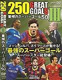 250 GREAT GOAL III 驚愕のスーパーゴール50[DVD]