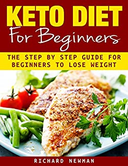 Keto Diet For Beginners: The Ultimate Step by Step Guide For Beginners To Lose Weight by [Newman, Richard]