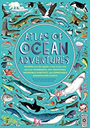 Atlas of Ocean Adventures: Plunge Into the Depths of the Ocean and Discover Wonderful Sea Creatures, Incredibl