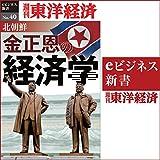 北朝鮮 金正恩の経済学 (週刊東洋経済eビジネス新書 No.40)