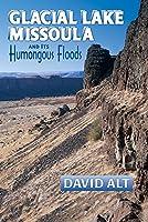 Glacial Lake Missoula and Its Humongous Flood: And Its Humongous Floods