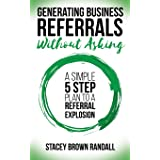 Generating Business Referrals Without Asking: 5 Steps to Generate Business Referrals