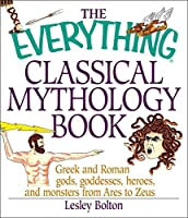 The Everything Classical Mythology Book: Greek and Roman Gods, Goddesses, Heroes, and Monsters from Ares to Zeus (Everything®)