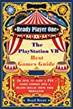 Ready Player One - The PlayStation VR Best Games Guide: Discover extraordinary games, destinations and adventures that are available RIGHT NOW in virtual reality Independently published