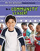 Be a Community Leader! (Be the Change! Shaping Your Community)