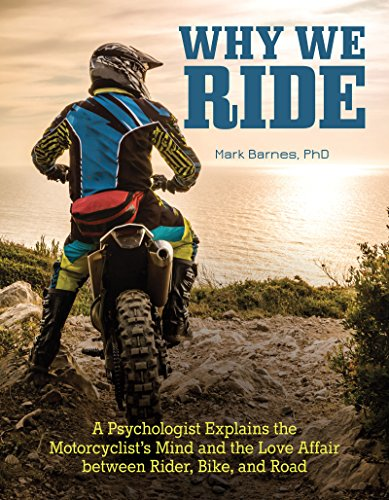 Why We Ride: A Psychologist Explains the Motorcyclist's Mind and the Relationship Between Rider, Bike, and Road