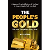 THE PEOPLE'S GOLD: EVERYONE, EVERYWHERE, EVERY TIME! A Beginner's Practical Guide on All You Need to Know on How to Profit fr