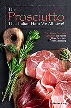 The Prosciutto That Italian Ham We All Love!: The Ultimate Prosciutto Cookbook and How to Make Prosciutto Ham Appetizing by [Stone, Martha]