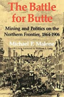 The Battle for Butte: Mining And Politics on the Northern Frontier, 1864–1906 (The Emil And Kathleen Sick Lecture-Book Series in Western History And Biography)
