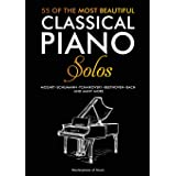 55 Of The Most Beautiful Classical Piano Solos: Bach, Beethoven, Chopin, Debussy, Handel, Mozart, Satie, Schubert, Tchaikovsk