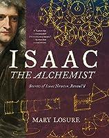 Isaac the Alchemist: Secrets of Isaac Newton, Reveal'd