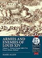 Armies and Enemies of Louis XIV: Western Europe 1688-1714: France, Great Britain, Holland (Century of the Soldier Warfare 1618-1721)